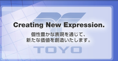 Creating New Expression. 個性豊かな表現を通じて、新たな価値を創造いたします。